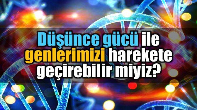 genetik-bilgi-dusunce-gucu-genleri-harekete-gecirmek-aktivasyon[1]